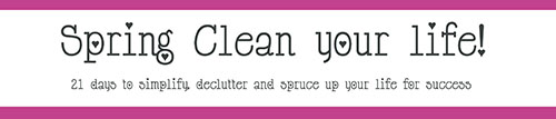 Spring Clean Your Life - simplify, declutter and spruce up your life for success