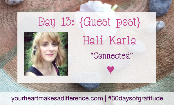 "Day 13: ""Be connected"" with Hali Karla #30daysofgratitude"