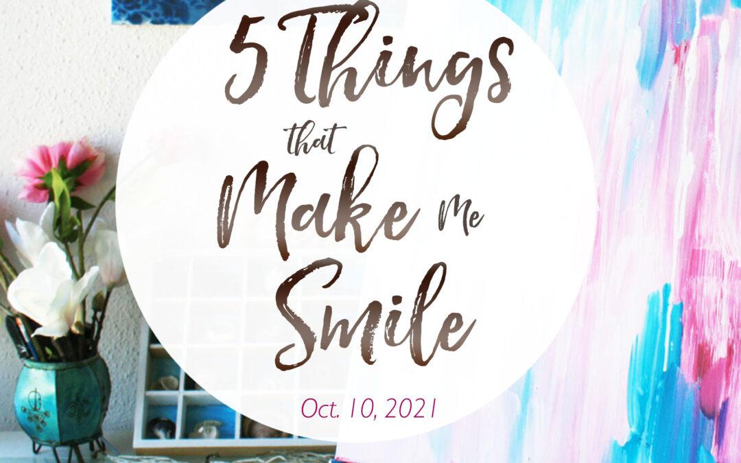 5 Things That Make Me Smile – Oct. 10, 2021