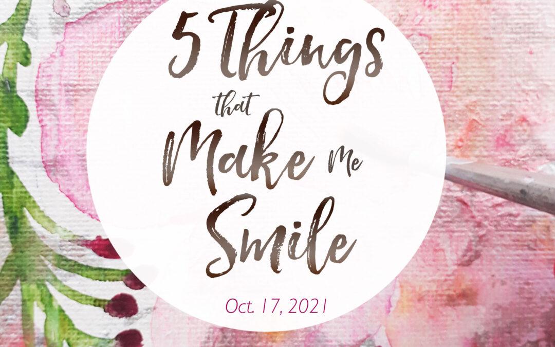 5 Things That Make Me Smile – Oct. 17, 2021