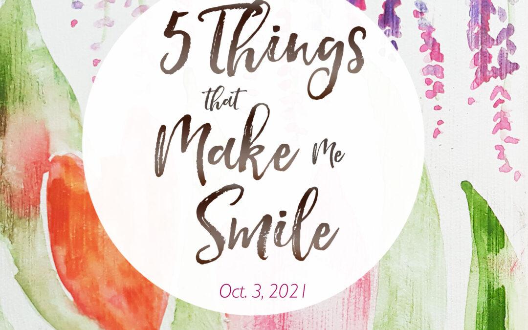 5 Things That Make Me Smile – Oct. 3, 2021