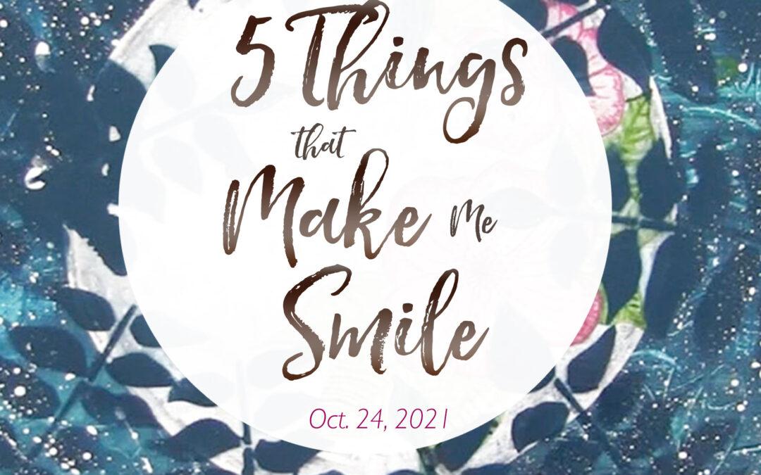 5 Things That Make Me Smile – Oct. 24, 2021